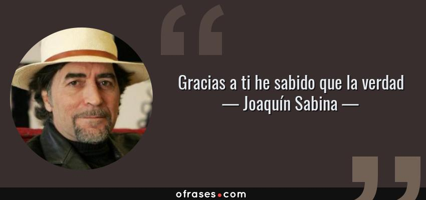 Frases de Joaquín Sabina - Gracias a ti he sabido que la verdad