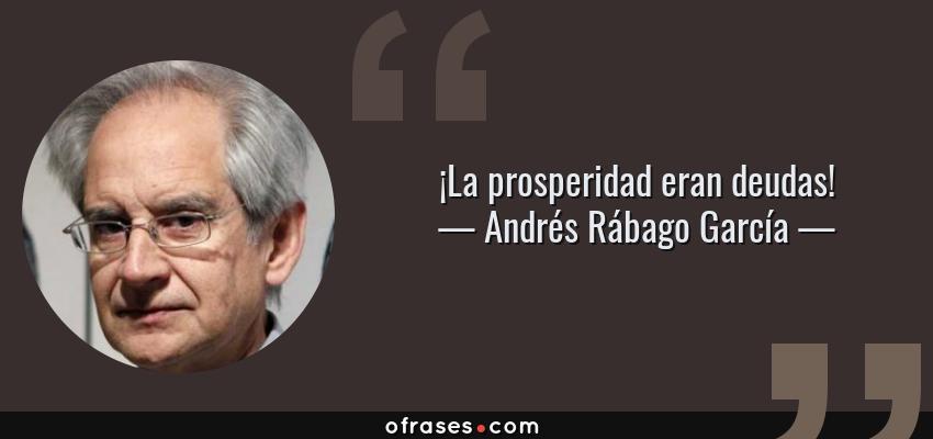 Frases de Andrés Rábago García - ¡La prosperidad eran deudas!