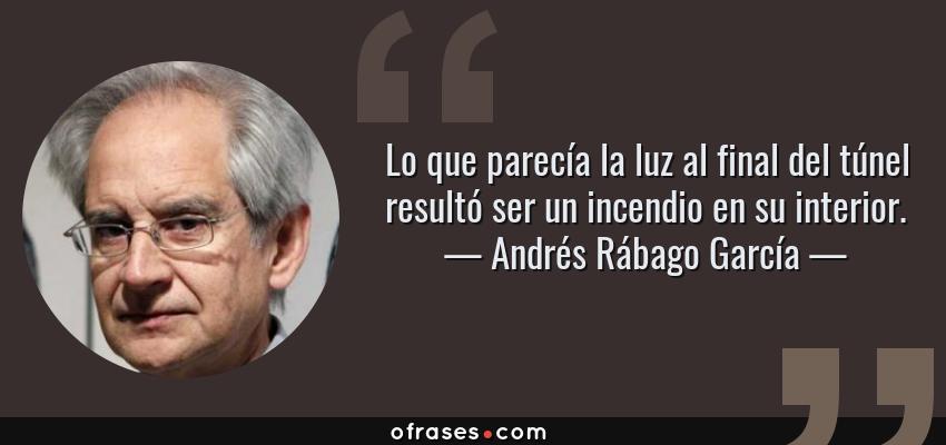 Frases de Andrés Rábago García - Lo que parecía la luz al final del túnel resultó ser un incendio en su interior.