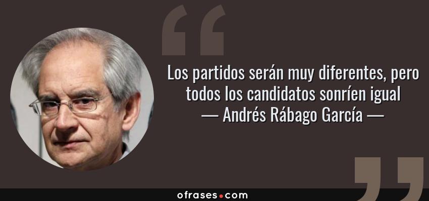 Frases de Andrés Rábago García - Los partidos serán muy diferentes, pero todos los candidatos sonríen igual