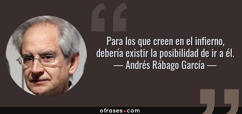 Frases de Andrés Rábago García - Para los que creen en el infierno, debería existir la posibilidad de ir a él.