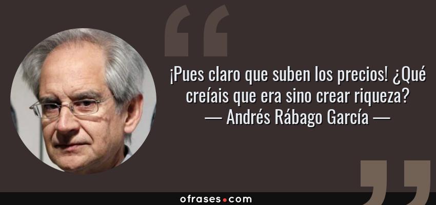 Frases de Andrés Rábago García - ¡Pues claro que suben los precios! ¿Qué creíais que era sino crear riqueza?