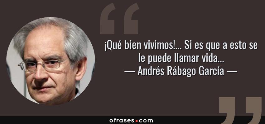 Frases de Andrés Rábago García - ¡Qué bien vivimos!... Si es que a esto se le puede llamar vida...
