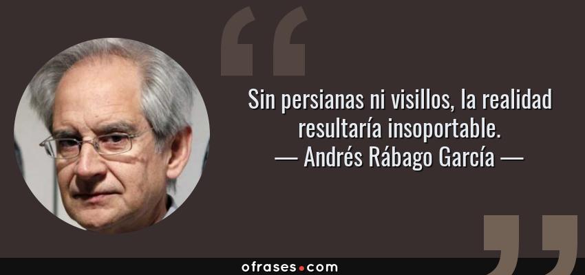 Frases de Andrés Rábago García - Sin persianas ni visillos, la realidad resultaría insoportable.