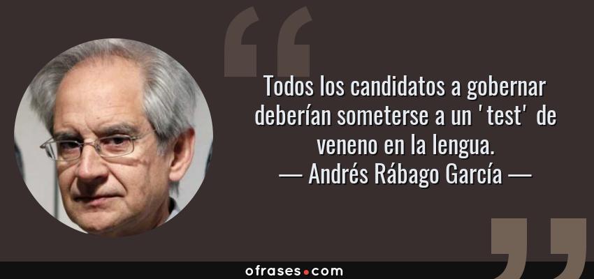 Frases de Andrés Rábago García - Todos los candidatos a gobernar deberían someterse a un 'test' de veneno en la lengua.