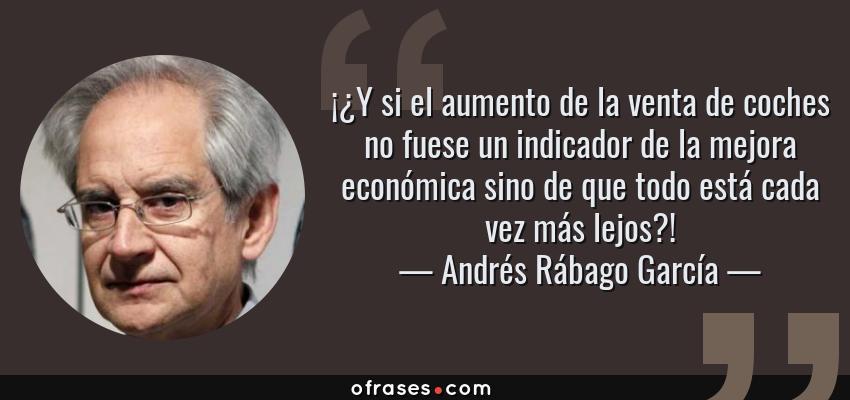 Frases de Andrés Rábago García - ¡¿Y si el aumento de la venta de coches no fuese un indicador de la mejora económica sino de que todo está cada vez más lejos?!