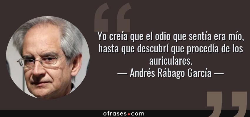 Frases de Andrés Rábago García - Yo creía que el odio que sentía era mío, hasta que descubrí que procedía de los auriculares.