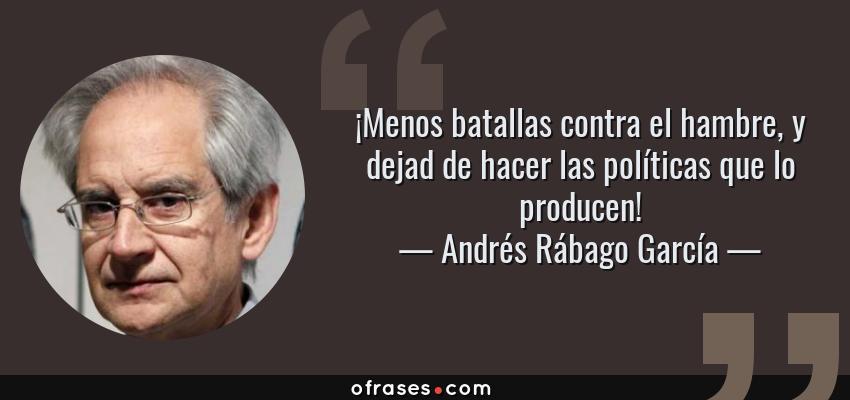 Frases de Andrés Rábago García - ¡Menos batallas contra el hambre, y dejad de hacer las políticas que lo producen!