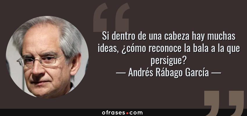 Frases de Andrés Rábago García - Si dentro de una cabeza hay muchas ideas, ¿cómo reconoce la bala a la que persigue?