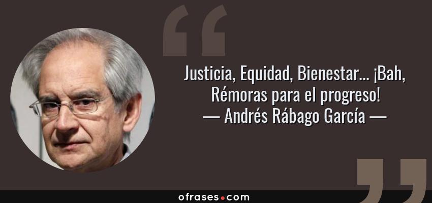 Frases de Andrés Rábago García - Justicia, Equidad, Bienestar... ¡Bah, Rémoras para el progreso!