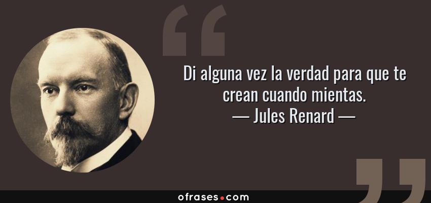 Frases de Jules Renard - Di alguna vez la verdad para que te crean cuando mientas.