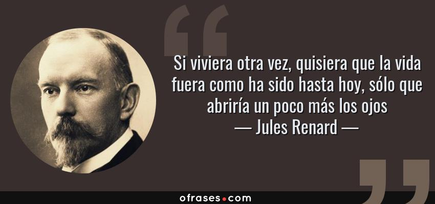 Frases de Jules Renard - Si viviera otra vez, quisiera que la vida fuera como ha sido hasta hoy, sólo que abriría un poco más los ojos