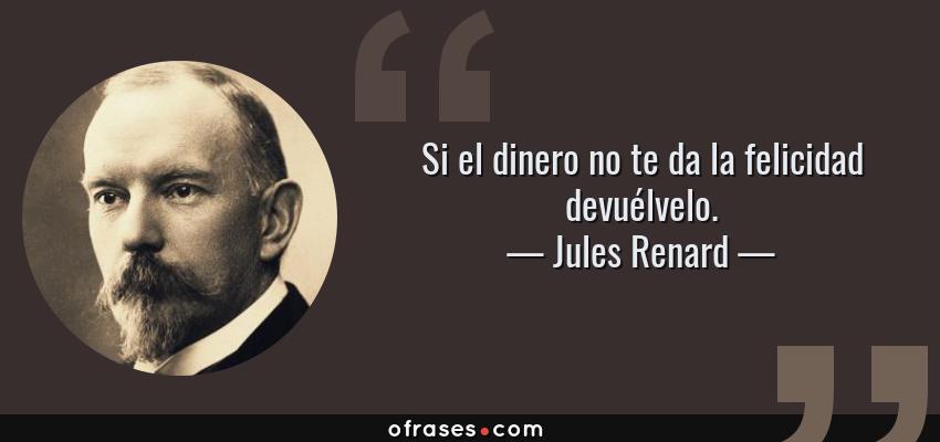 Frases de Jules Renard - Si el dinero no te da la felicidad devuélvelo.
