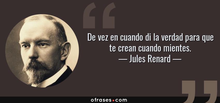 Frases de Jules Renard - De vez en cuando di la verdad para que te crean cuando mientes.