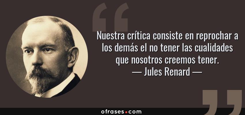 Frases de Jules Renard - Nuestra crítica consiste en reprochar a los demás el no tener las cualidades que nosotros creemos tener.