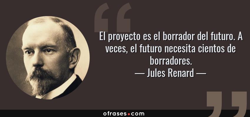 Frases de Jules Renard - El proyecto es el borrador del futuro. A veces, el futuro necesita cientos de borradores.