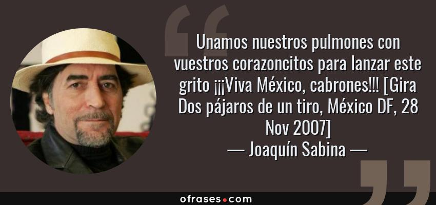 Frases de Joaquín Sabina - Unamos nuestros pulmones con vuestros corazoncitos para lanzar este grito ¡¡¡Viva México, cabrones!!! [Gira Dos pájaros de un tiro, México DF, 28 Nov 2007]
