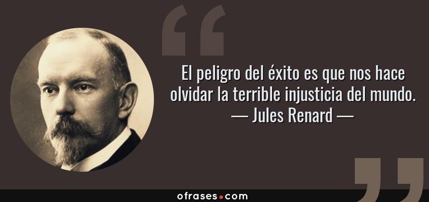 Frases de Jules Renard - El peligro del éxito es que nos hace olvidar la terrible injusticia del mundo.