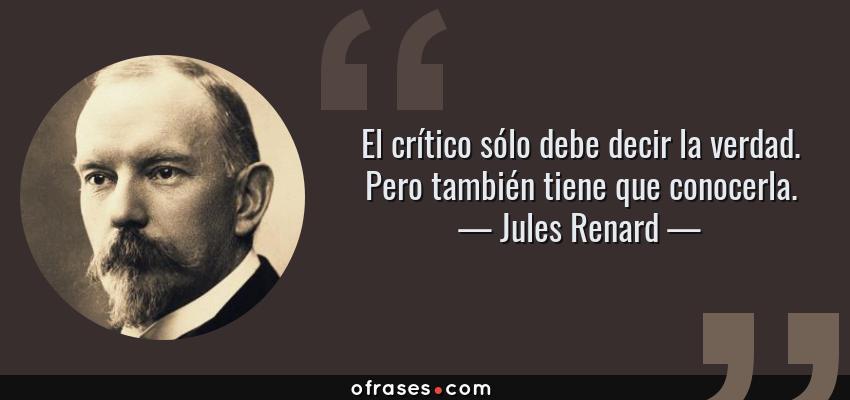 Frases de Jules Renard - El crítico sólo debe decir la verdad. Pero también tiene que conocerla.