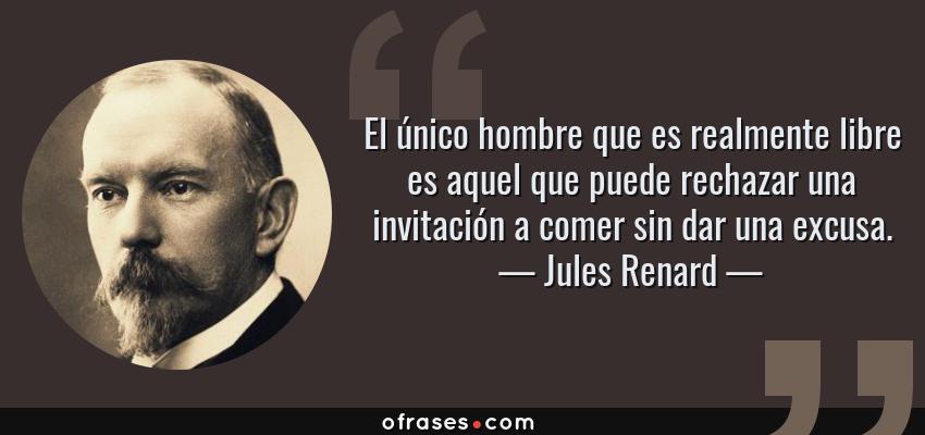 Frases de Jules Renard - El único hombre que es realmente libre es aquel que puede rechazar una invitación a comer sin dar una excusa.