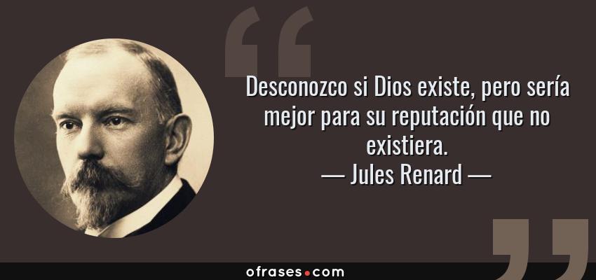 Frases de Jules Renard - Desconozco si Dios existe, pero sería mejor para su reputación que no existiera.
