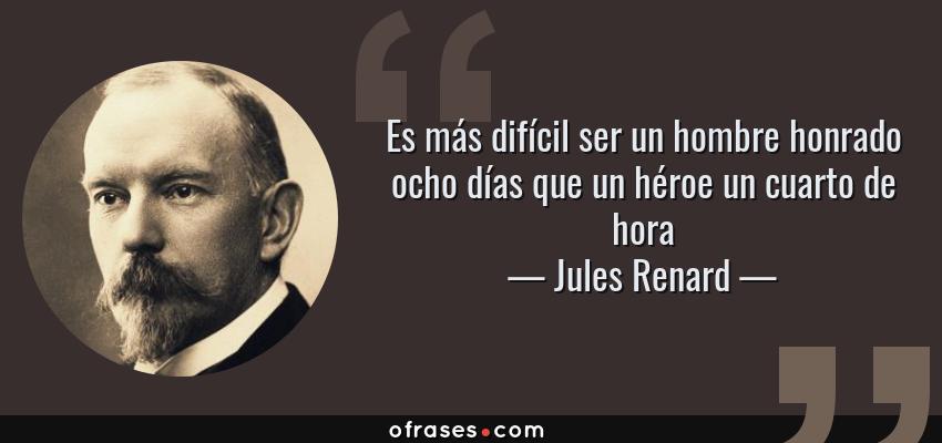 Frases de Jules Renard - Es más difícil ser un hombre honrado ocho días que un héroe un cuarto de hora