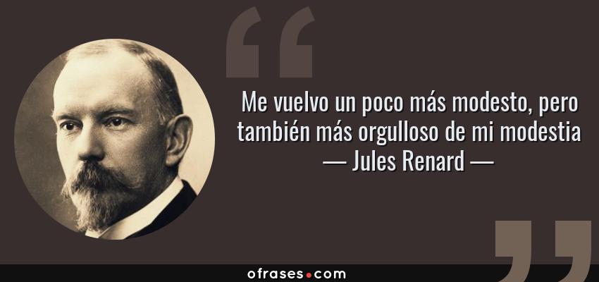 Frases de Jules Renard - Me vuelvo un poco más modesto, pero también más orgulloso de mi modestia