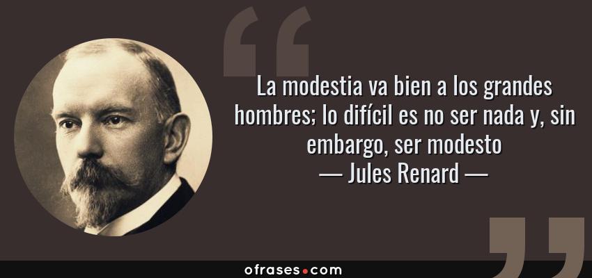 Frases de Jules Renard - La modestia va bien a los grandes hombres; lo difícil es no ser nada y, sin embargo, ser modesto