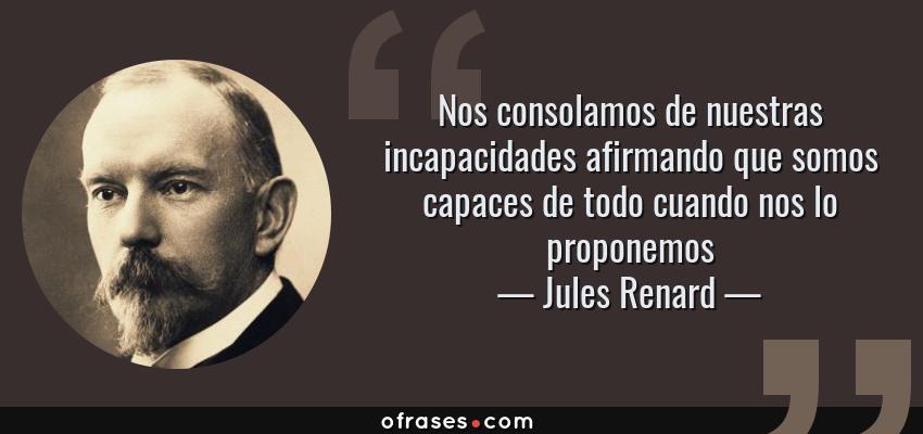 Frases de Jules Renard - Nos consolamos de nuestras incapacidades afirmando que somos capaces de todo cuando nos lo proponemos