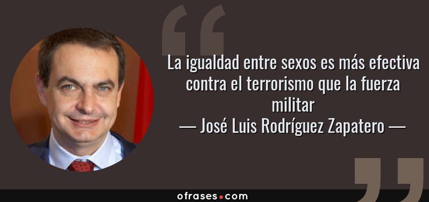 Frases de José Luis Rodríguez Zapatero - La igualdad entre sexos es más efectiva contra el terrorismo que la fuerza militar