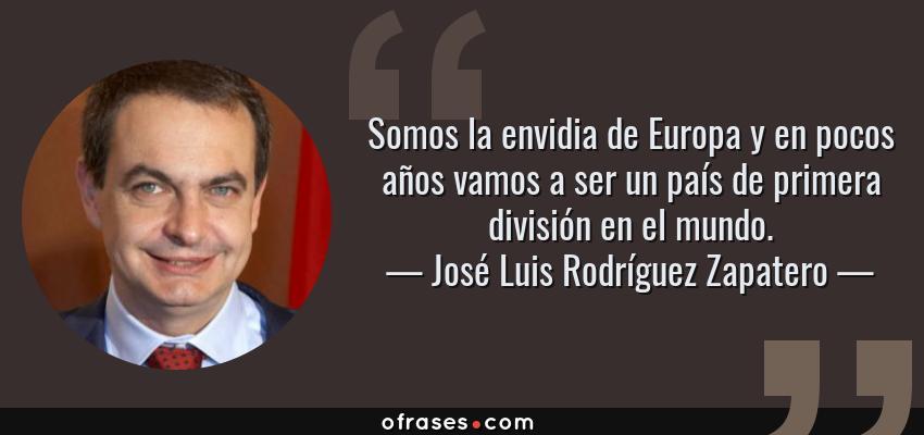 Frases de José Luis Rodríguez Zapatero - Somos la envidia de Europa y en pocos años vamos a ser un país de primera división en el mundo.