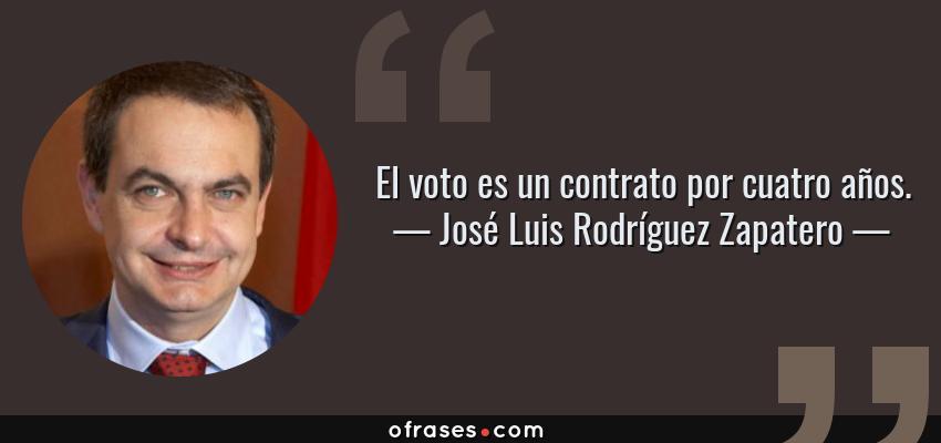 Frases de José Luis Rodríguez Zapatero - El voto es un contrato por cuatro años.
