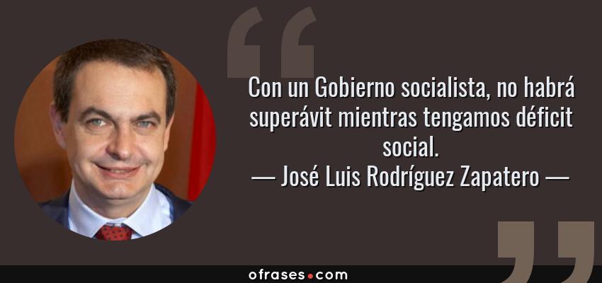 Frases de José Luis Rodríguez Zapatero - Con un Gobierno socialista, no habrá superávit mientras tengamos déficit social.