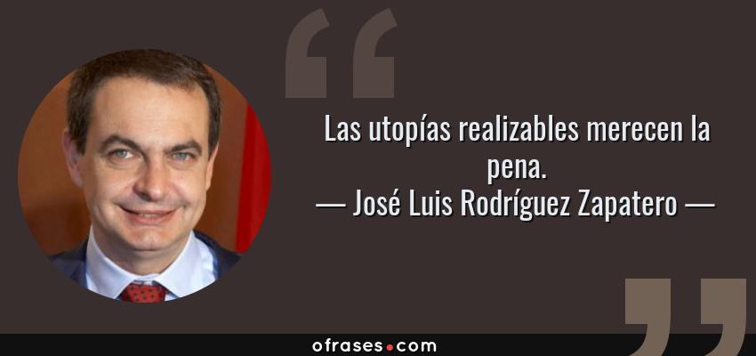 Frases de José Luis Rodríguez Zapatero - Las utopías realizables merecen la pena.