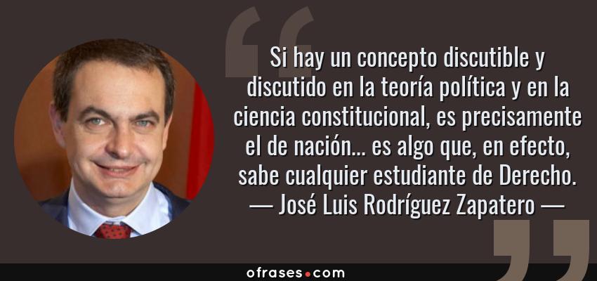 Frases de José Luis Rodríguez Zapatero - Si hay un concepto discutible y discutido en la teoría política y en la ciencia constitucional, es precisamente el de nación... es algo que, en efecto, sabe cualquier estudiante de Derecho.