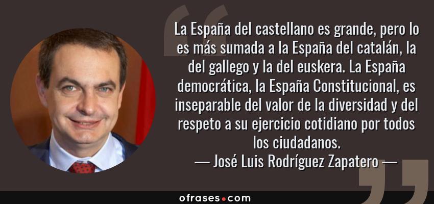 Frases de José Luis Rodríguez Zapatero - La España del castellano es grande, pero lo es más sumada a la España del catalán, la del gallego y la del euskera. La España democrática, la España Constitucional, es inseparable del valor de la diversidad y del respeto a su ejercicio cotidiano por todos los ciudadanos.
