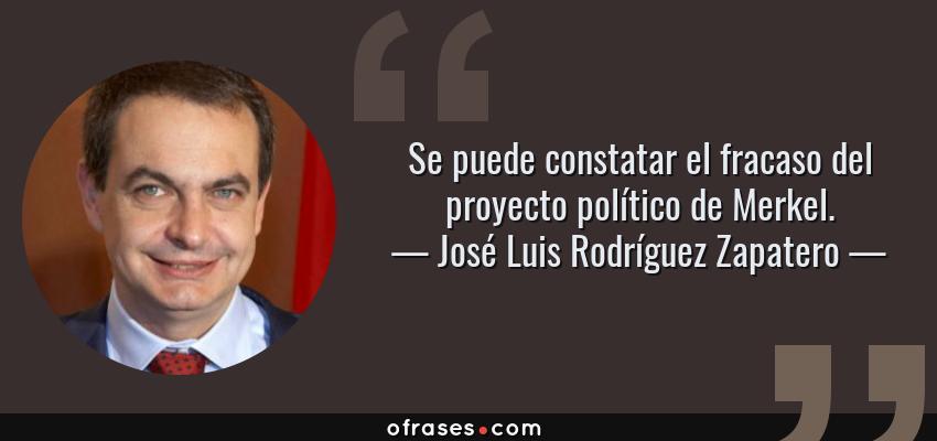 Frases de José Luis Rodríguez Zapatero - Se puede constatar el fracaso del proyecto político de Merkel.