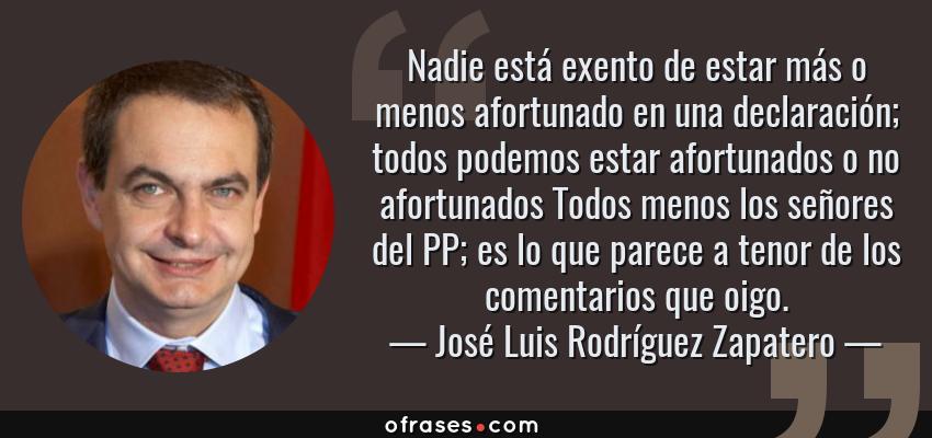 Frases de José Luis Rodríguez Zapatero - Nadie está exento de estar más o menos afortunado en una declaración; todos podemos estar afortunados o no afortunados Todos menos los señores del PP; es lo que parece a tenor de los comentarios que oigo.