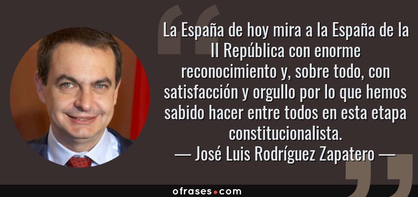 Frases de José Luis Rodríguez Zapatero - La España de hoy mira a la España de la II República con enorme reconocimiento y, sobre todo, con satisfacción y orgullo por lo que hemos sabido hacer entre todos en esta etapa constitucionalista.