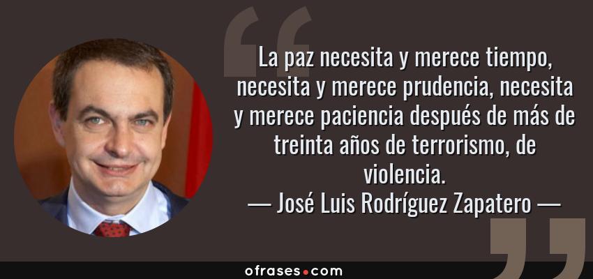 Frases de José Luis Rodríguez Zapatero - La paz necesita y merece tiempo, necesita y merece prudencia, necesita y merece paciencia después de más de treinta años de terrorismo, de violencia.