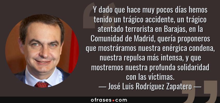 Frases de José Luis Rodríguez Zapatero - Y dado que hace muy pocos días hemos tenido un trágico accidente, un trágico atentado terrorista en Barajas, en la Comunidad de Madrid, quería proponeros que mostráramos nuestra enérgica condena, nuestra repulsa más intensa, y que mostremos nuestra profunda solidaridad con las víctimas.