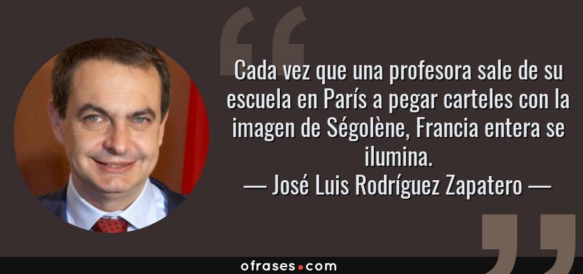 Frases de José Luis Rodríguez Zapatero - Cada vez que una profesora sale de su escuela en París a pegar carteles con la imagen de Ségolène, Francia entera se ilumina.
