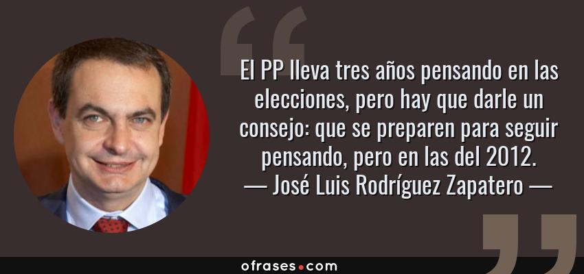 Frases de José Luis Rodríguez Zapatero - El PP lleva tres años pensando en las elecciones, pero hay que darle un consejo: que se preparen para seguir pensando, pero en las del 2012.