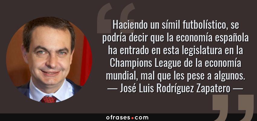 Frases de José Luis Rodríguez Zapatero - Haciendo un símil futbolístico, se podría decir que la economía española ha entrado en esta legislatura en la Champions League de la economía mundial, mal que les pese a algunos.