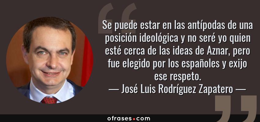 Frases de José Luis Rodríguez Zapatero - Se puede estar en las antípodas de una posición ideológica y no seré yo quien esté cerca de las ideas de Aznar, pero fue elegido por los españoles y exijo ese respeto.