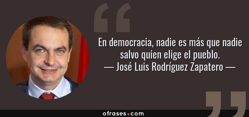 Frases de José Luis Rodríguez Zapatero - En democracia, nadie es más que nadie salvo quien elige el pueblo.