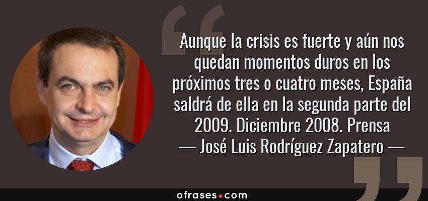Frases de José Luis Rodríguez Zapatero - Aunque la crisis es fuerte y aún nos quedan momentos duros en los próximos tres o cuatro meses, España saldrá de ella en la segunda parte del 2009. Diciembre 2008. Prensa