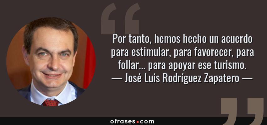 Frases de José Luis Rodríguez Zapatero - Por tanto, hemos hecho un acuerdo para estimular, para favorecer, para follar... para apoyar ese turismo.