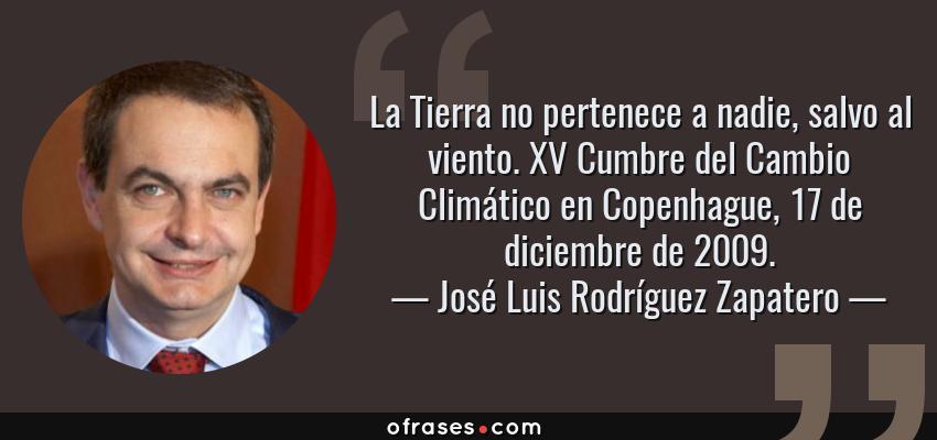 Frases de José Luis Rodríguez Zapatero - La Tierra no pertenece a nadie, salvo al viento. XV Cumbre del Cambio Climático en Copenhague, 17 de diciembre de 2009.