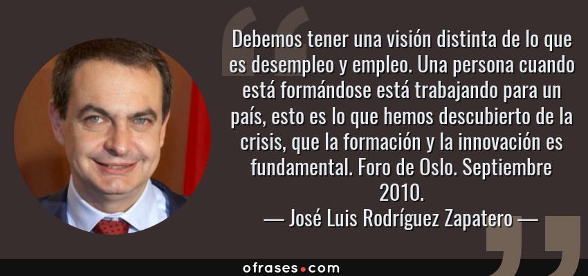 Frases de José Luis Rodríguez Zapatero - Debemos tener una visión distinta de lo que es desempleo y empleo. Una persona cuando está formándose está trabajando para un país, esto es lo que hemos descubierto de la crisis, que la formación y la innovación es fundamental. Foro de Oslo. Septiembre 2010.